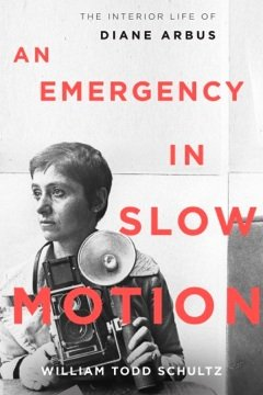 An Emergency in Slow Motion- The Inner Life of Diane Arbus Todd Schultz